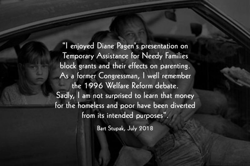 """"""" I enjoyed Diane Pagen's presentation on Temporary Assistance for Needy Families block grants and their effects on parenting. As a former Congressman, I well remember the 1996 Welfare Reform debate. Sadly, I am not surprised to learn that money for the homeless and poor have been diverted from its intended purposes"""". Bart Stupak, July 2018"""